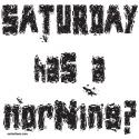 SATURDAY HAS A MORNING? T-SHIRTS & GIFTS