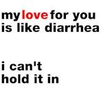 Love is like diarrhea