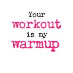Your workout is my warmup (black & pink text)