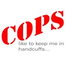 COPS LIKE TO KEEP ME IN HANDCUFFS