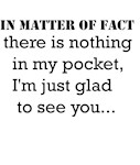 IN MATTER OF FACT there is nothing in my pocket I'