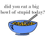 did you eat a big bowl of stupid today?
