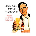 Beer will change the world, I don't know how, but