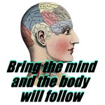 Bring the Mind, Body Will Follow
