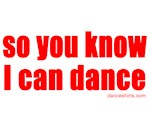 so you know I can dance