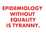 EPIDEMIOLOGY WITHOUT EQUALITY IS TYRANNY