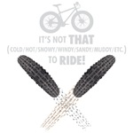 Its not THAT (insert weather here) to RIDE!