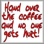 Hand over the coffee and no one gets hurt!