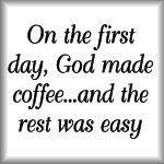 On the first day, God made coffee...and the rest w