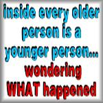 Inside every older person is a younger person...
