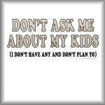Don't ask me about my kids (I don't have any...