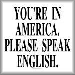 You're in America. Please speak English.