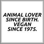 Animal lover since birth. Vegan since 1975.
