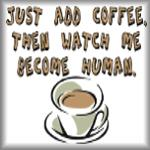 Just add coffee. Then watch me become human.