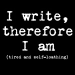 I Write Therefore I Am (Tired and Self-Loathing)