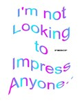 Impress No One.