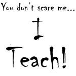 You don't scare me...I Teach!