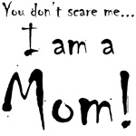 You don't scare me...I'm a Mom!