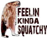 Feelin Kinda Squatchy