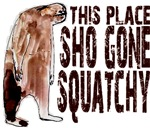 This Place Sho Gone Squatchy