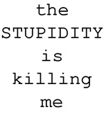 The Stupidity is Killing Me