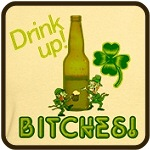 Drink Up Bitches! St. Patricks Day