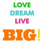 Love. Dream. Live. BIG!