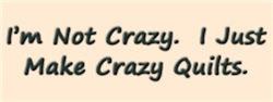 I'm Not Crazy. I Just Make Crazy Quilts.