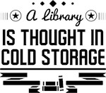 A Library is a Thought In Cold Storage