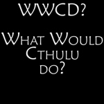 What Would Cthulu Do?