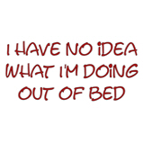 I have no idea what I'm doing out of bed!
