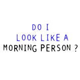 DO I LOOK LIKE A MORNING PERSON?