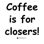 Coffee is for closers!