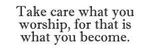 Take Care What You Worship...