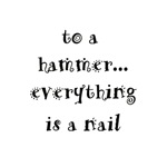 to a hammer everything is a nail