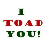 I toad you!