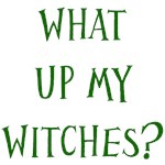 What up my witches?