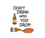 DON'T DRINK UNTIL YOU DROP!