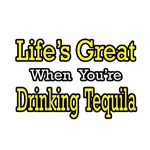 Life's Great...Drinking Tequila