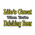 Life's Great...Drinking Beer