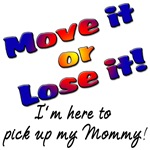Move it or Lose it I'm here to pick up my Mommy