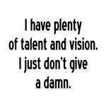 I have plenty of talent and vision. I just don't g