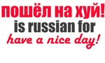 Poshel Na Kh** is Russian For Have A Nice Day