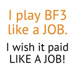 I play BF3 like a JOB.  I wish it paid LIKE A JOB.
