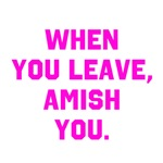 When you leave, Amish you.