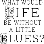 What Would Life Be Without A Little Blues?
