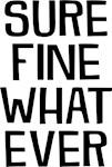 Sure Fine Whatever