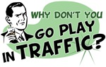 Why Don't You Go Play in Traffic
