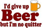 I'd Give Up Beer But I'm No Quitter