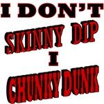 I Don't Skinny Dip, I Chunky Dunk
